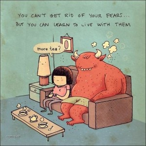 you cant get rid of fears but learn to live with them